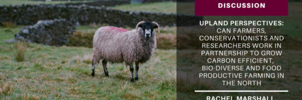 Upland perspectives: can farmers, conservationists and researchers work in partnership to grow carbon efficient, bio-diverse and food productive farming in the North. Session outcomes